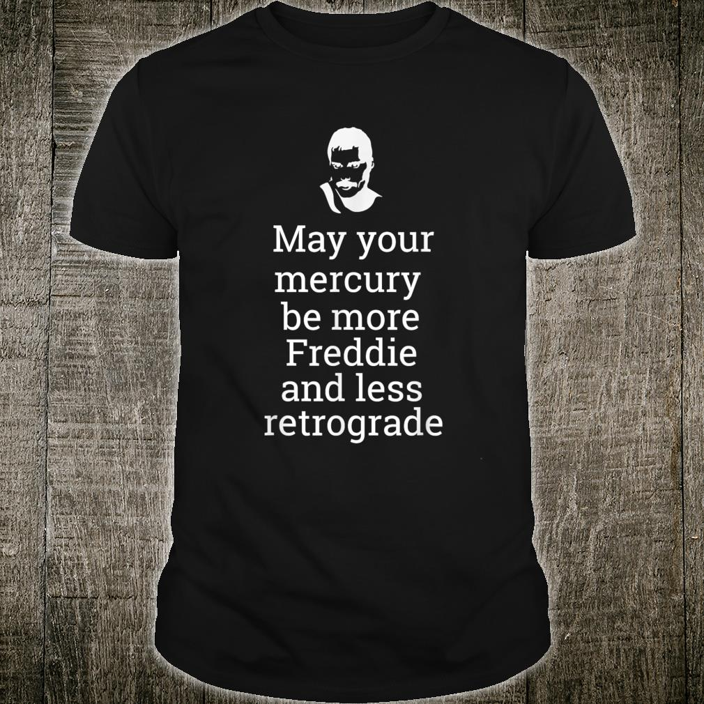 May your Mercury be more Freddie and less Retrograde Delight Shirt