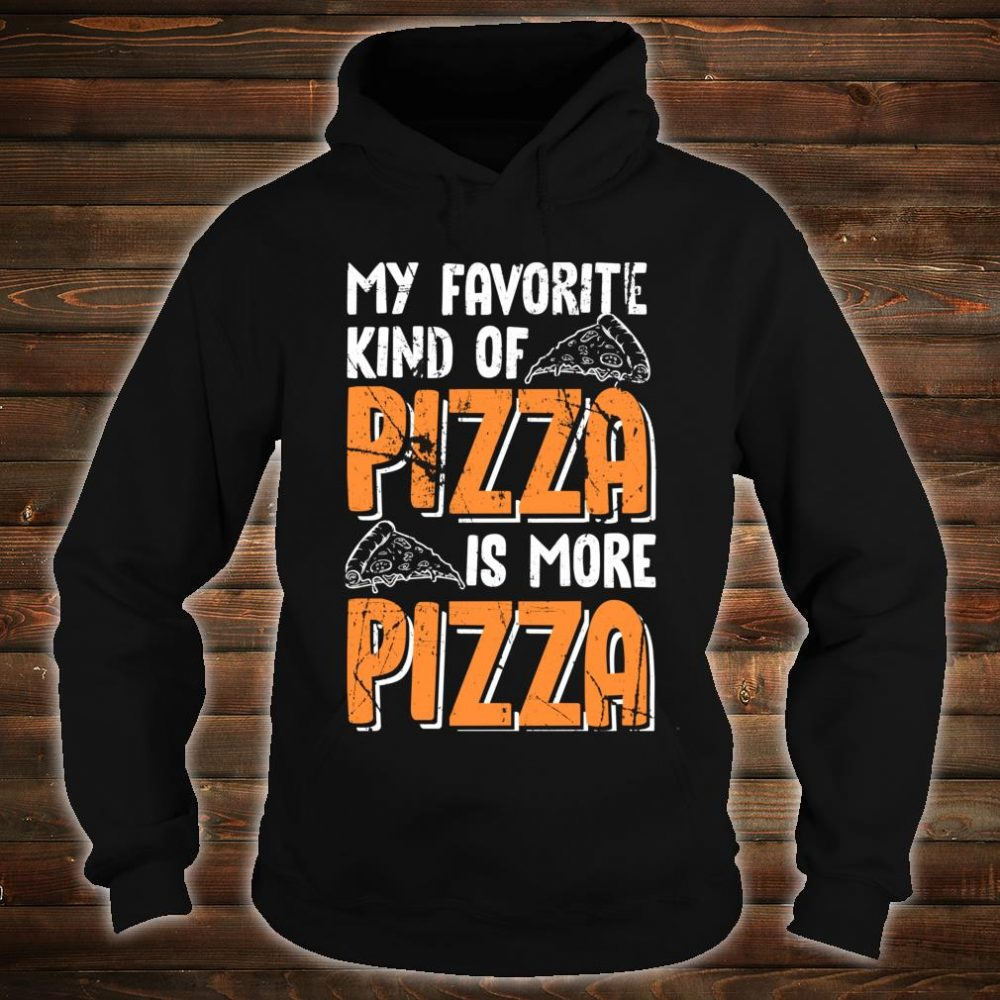 My Favorite Kind Of Pizza Is More Pizza Funny Fast Food Shirt hoodie
