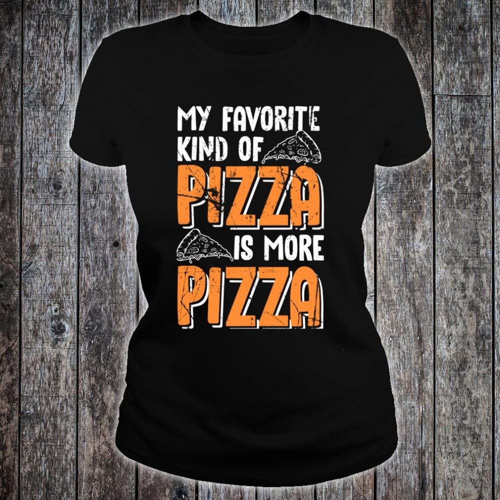 My Favorite Kind Of Pizza Is More Pizza Funny Fast Food Shirt ladies tee