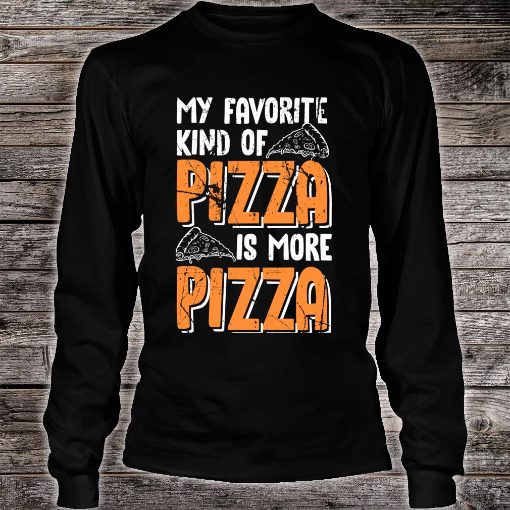 My Favorite Kind Of Pizza Is More Pizza Funny Fast Food Shirt long sleeved