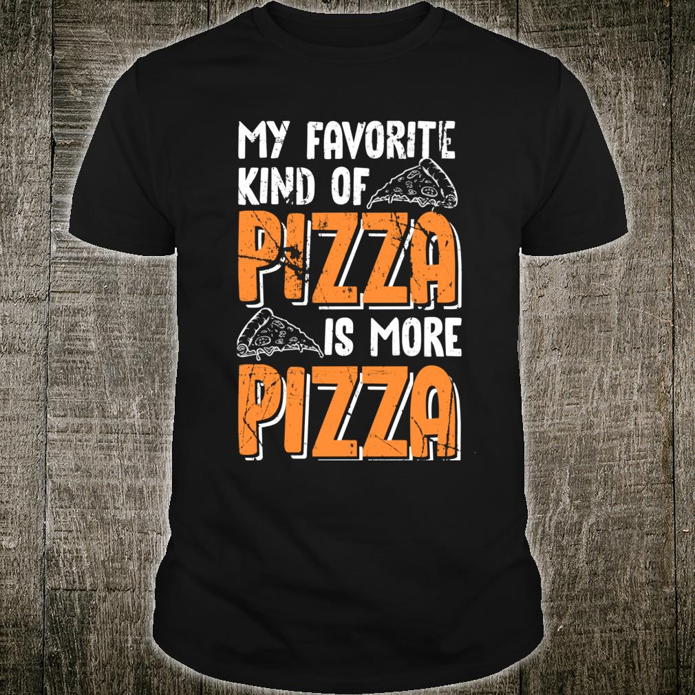 My Favorite Kind Of Pizza Is More Pizza Funny Fast Food Shirt