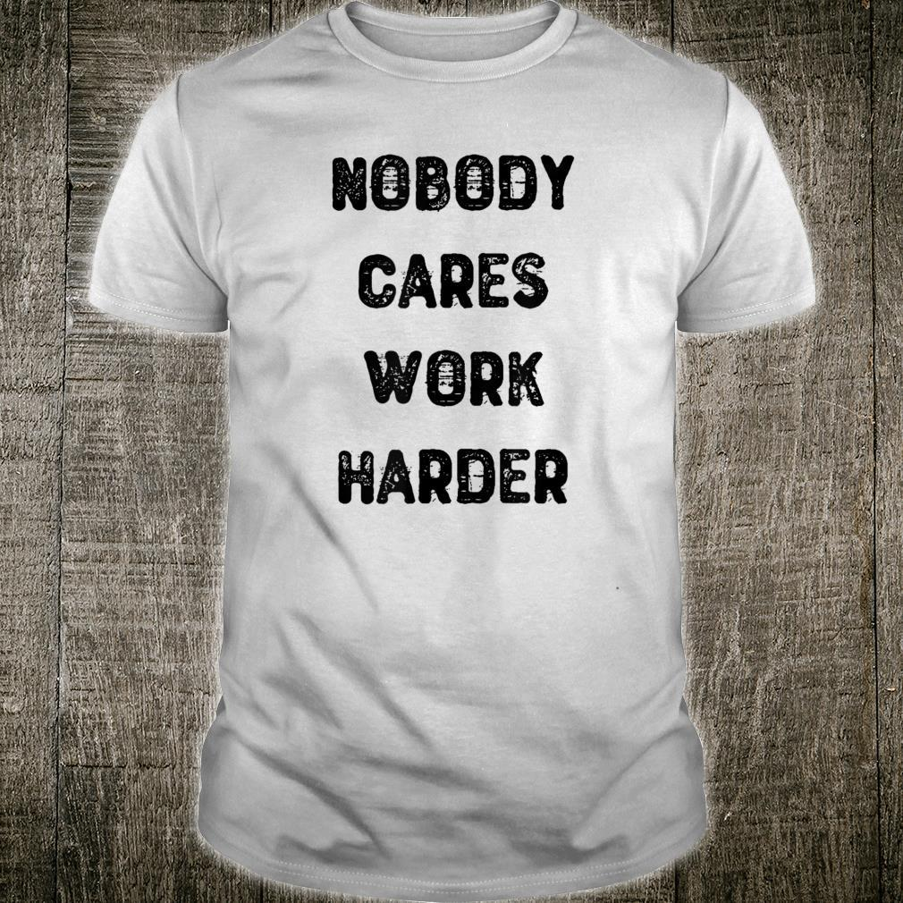 Nobody Cares Work Harder For Motivational Gym Workout Shirt