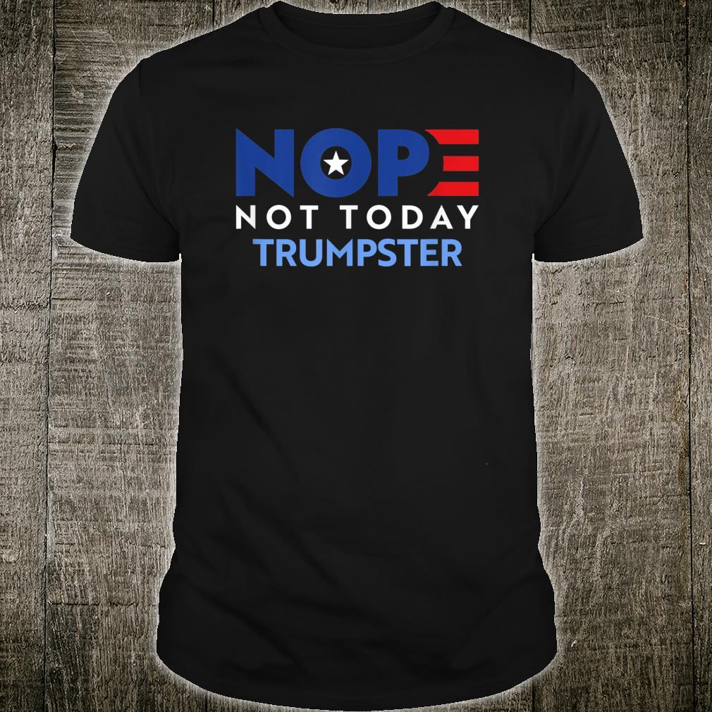 Not Today Trumpster Anti Trump and Anti Trump Supporter Shirt