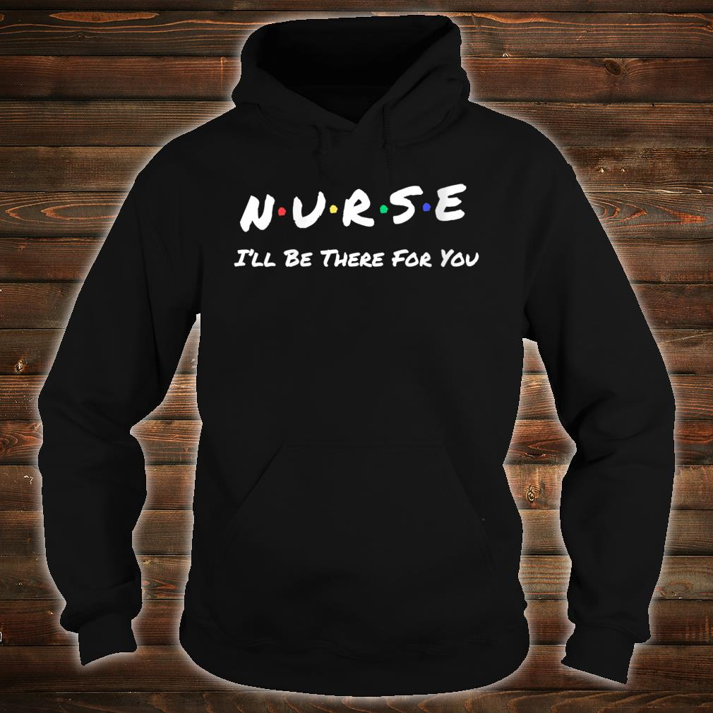 Nurse I'll Be There For You Shirt hoodie