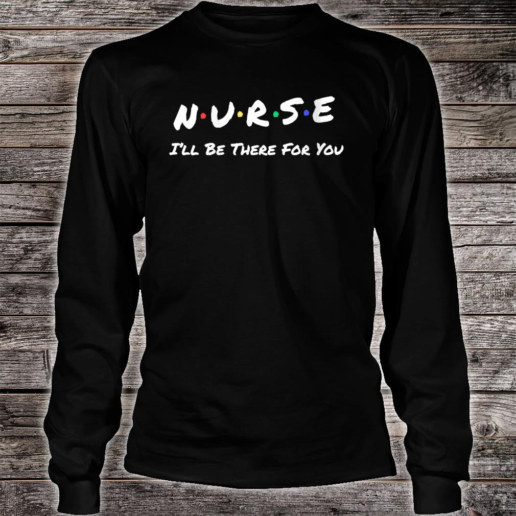 Nurse I'll Be There For You Shirt long sleeved