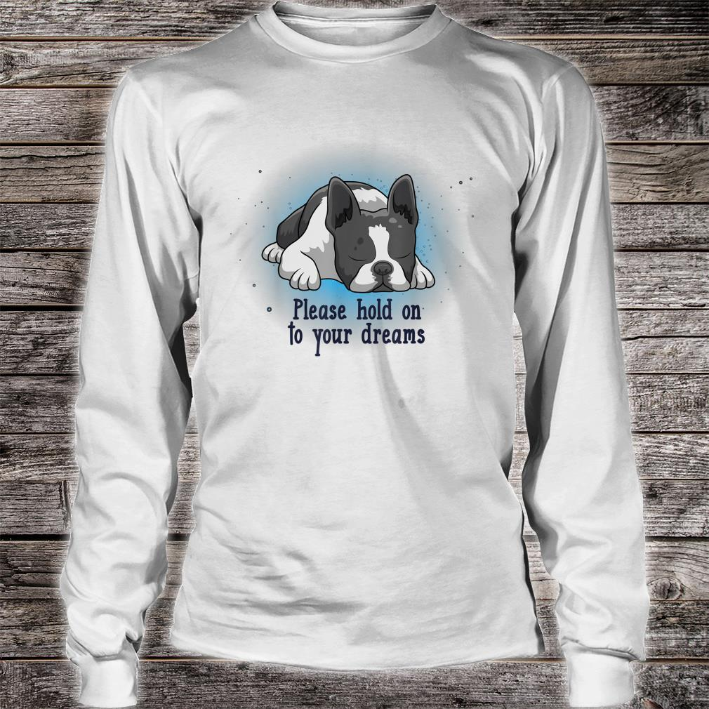 Please Hold On To Your Dreams Boston Terrier Shirt long sleeved