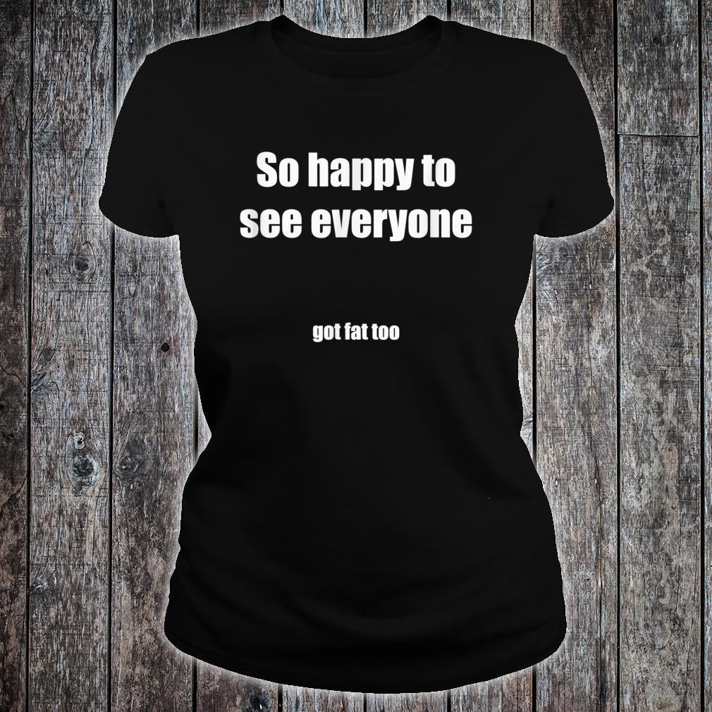 Quarantine Humor Happy To See You Got Fat Too Shirt ladies tee