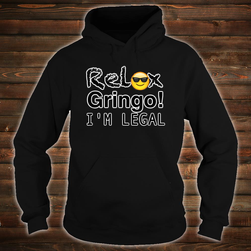 Relax gringo I'm here legal Shirt hoodie