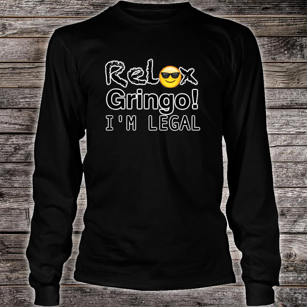 Relax gringo I'm here legal Shirt long sleeved