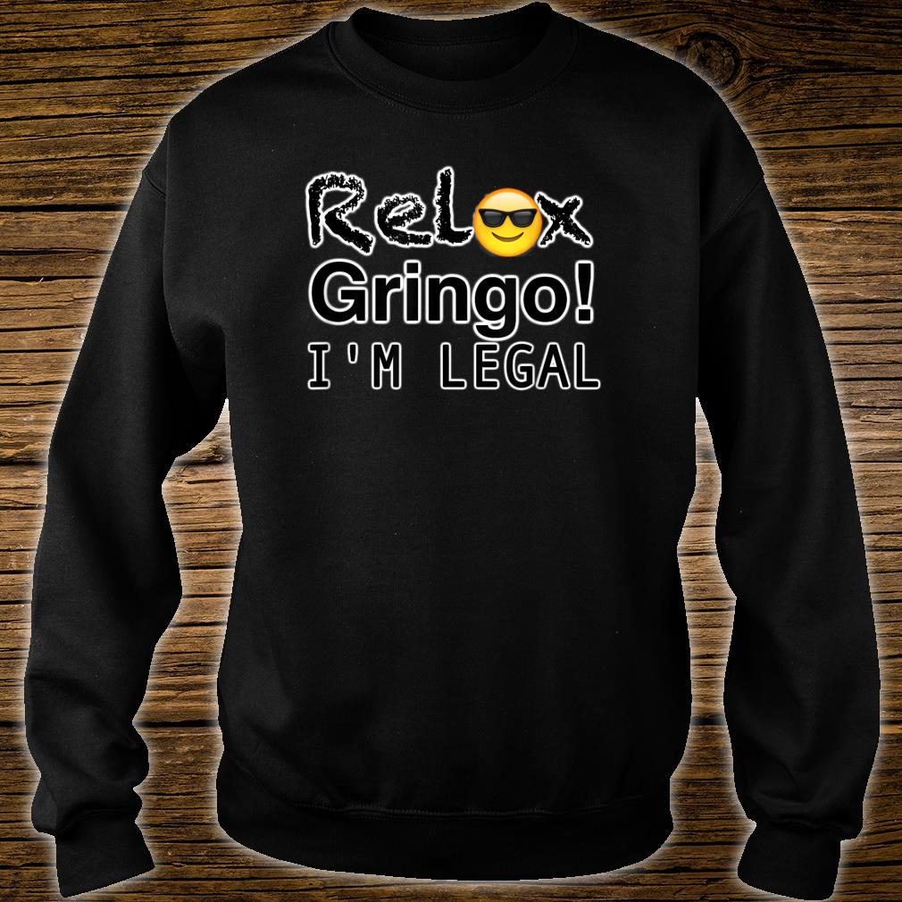 Relax gringo I'm here legal Shirt sweater