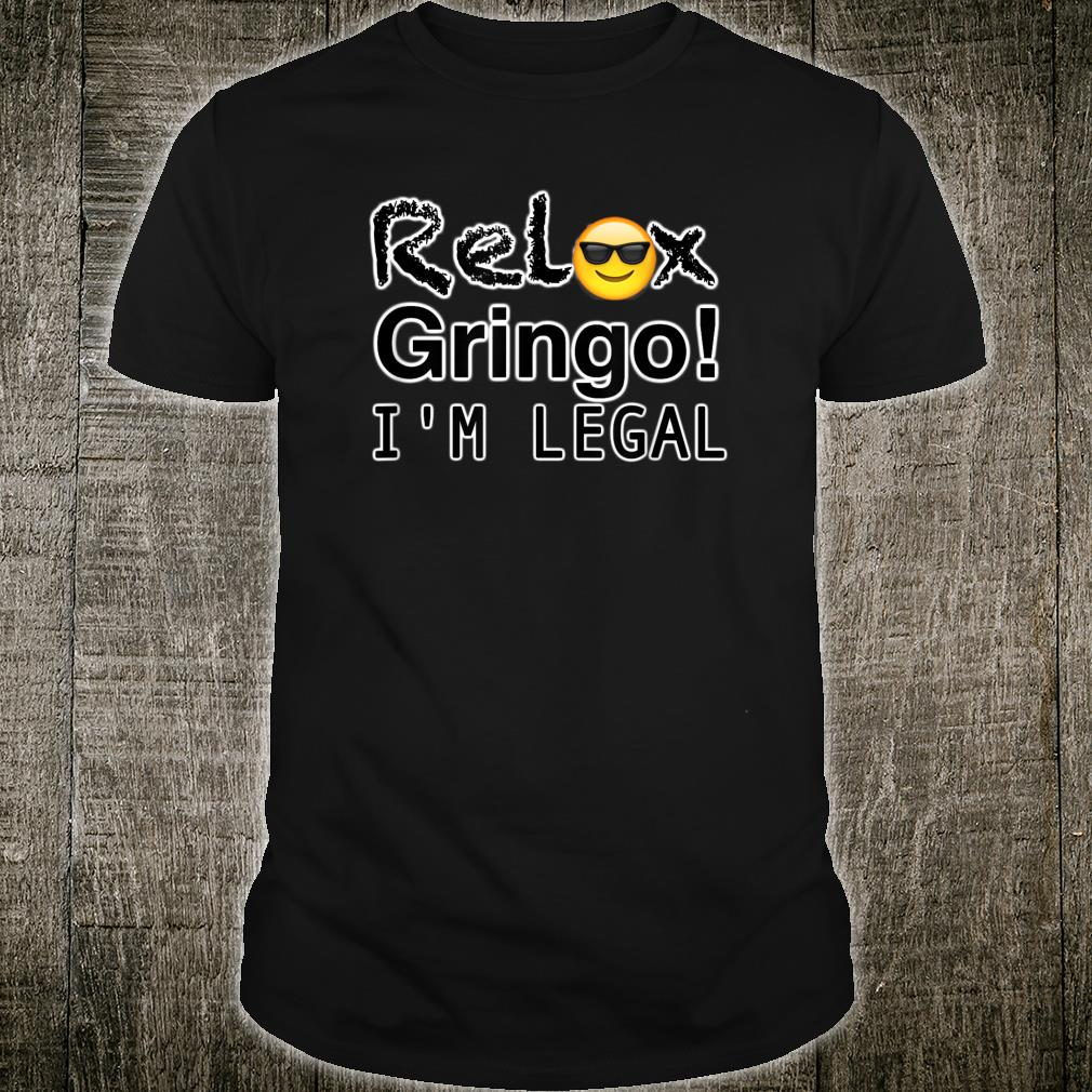 Relax gringo I'm here legal Shirt
