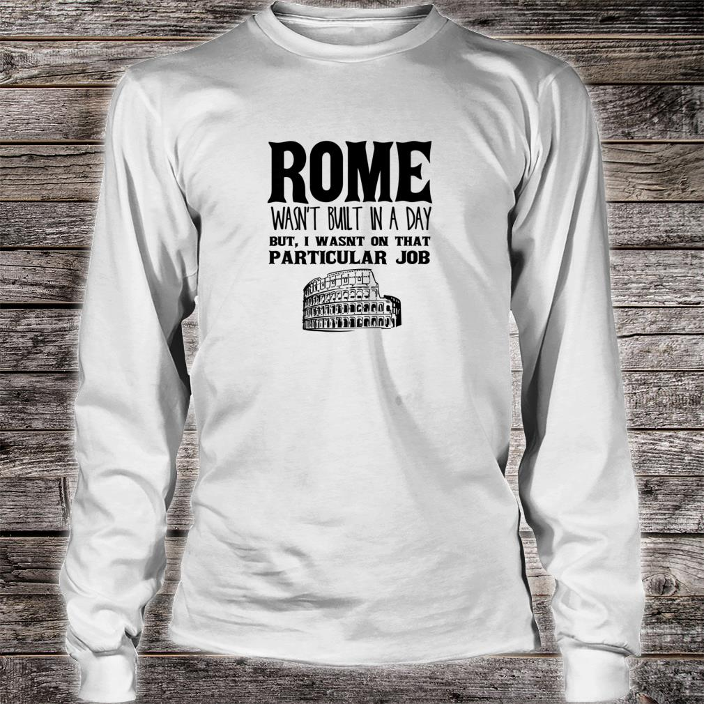Rome Wasn't Built In A Day Shirt long sleeved