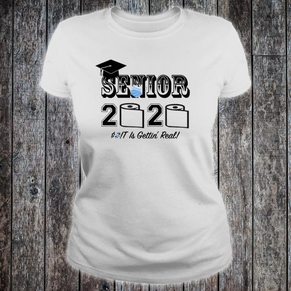 Senior 2020 Shit Is Gettin' Real Shirt ladies tee