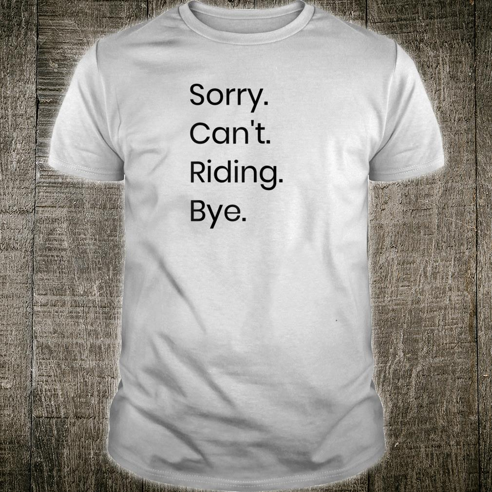 Sorry. Can't. Riding. Bye. Shirt