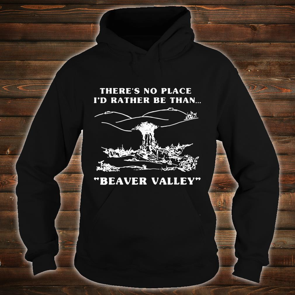 There's No Place I'd Rather Be Than Beaver Valley Shirt hoodie