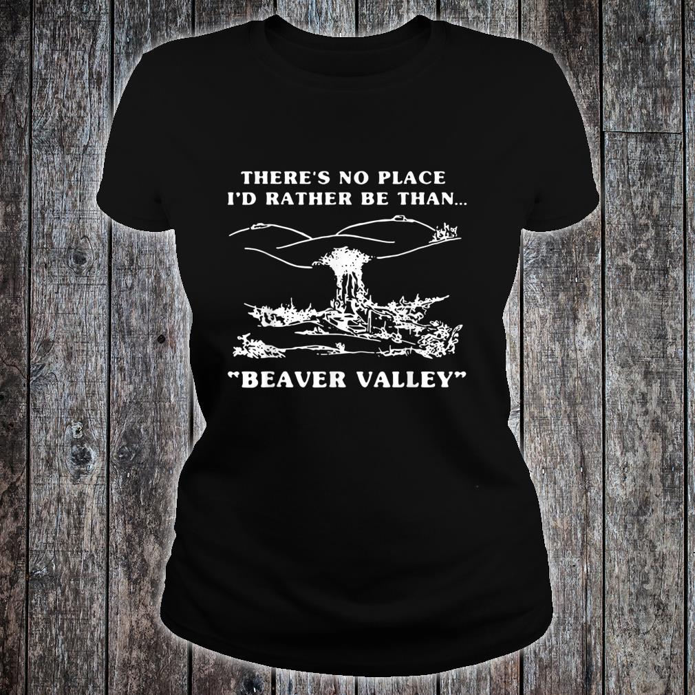 There's No Place I'd Rather Be Than Beaver Valley Shirt ladies tee