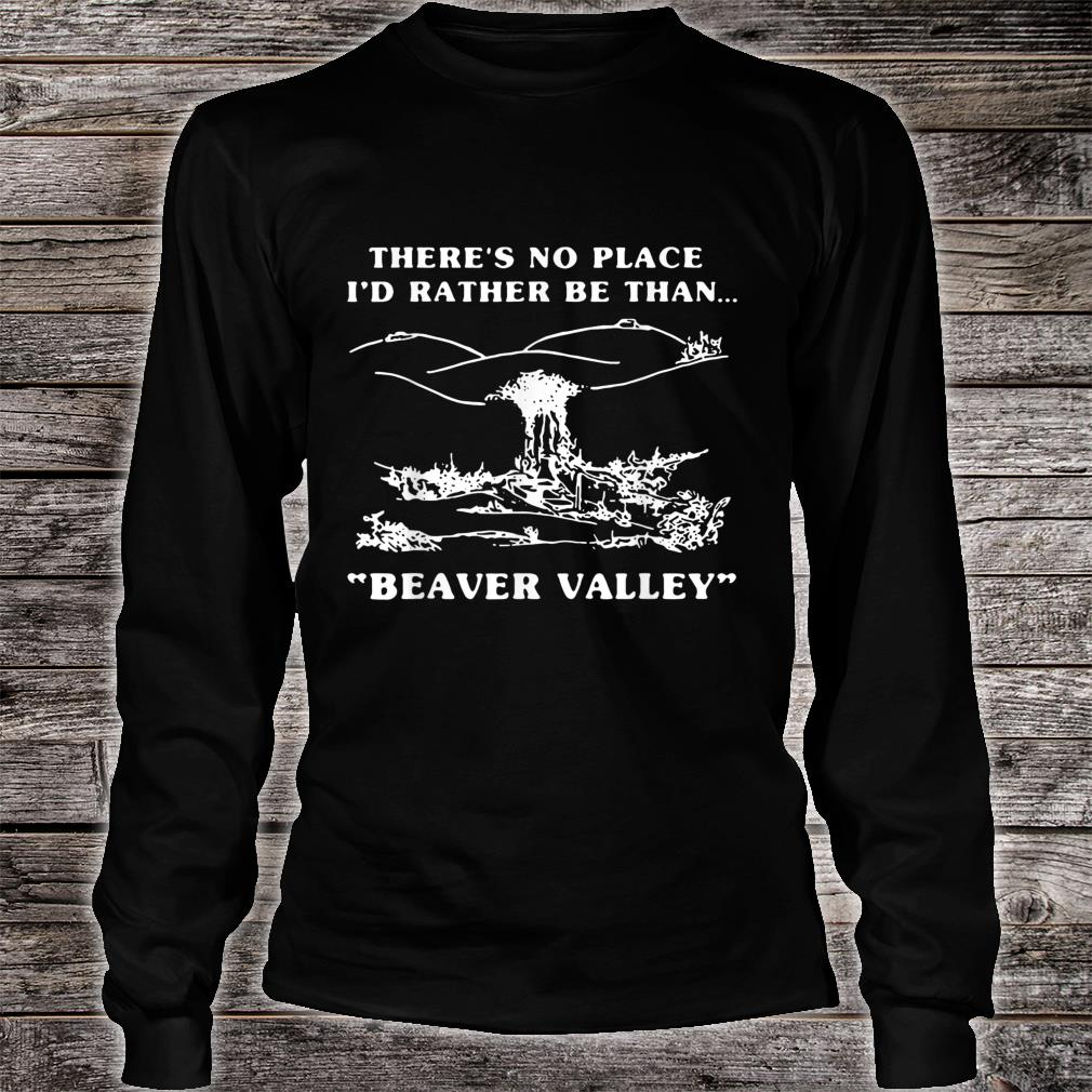 There's No Place I'd Rather Be Than Beaver Valley Shirt long sleeved