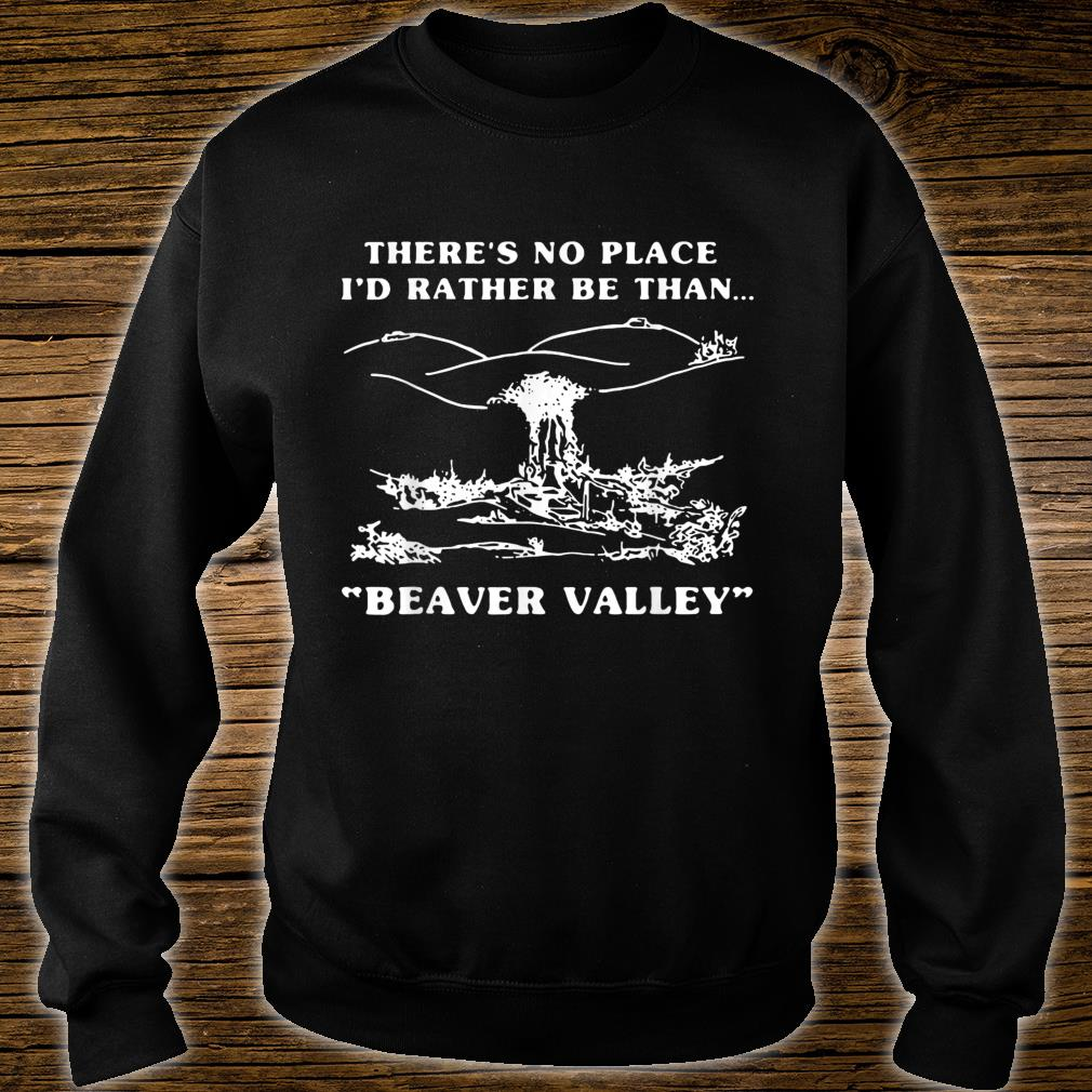 There's No Place I'd Rather Be Than Beaver Valley Shirt sweater