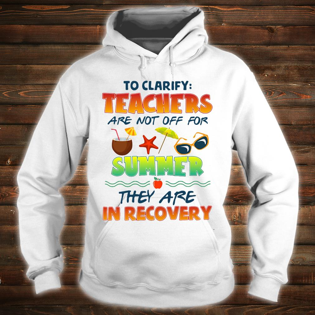 To clarify teachers are not off for summer they are in recovery shirt hoodie
