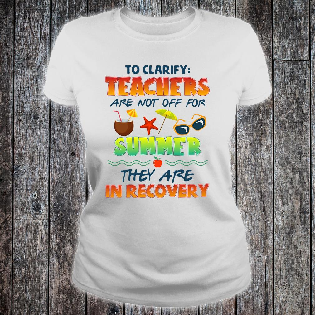 To clarify teachers are not off for summer they are in recovery shirt ladies tee