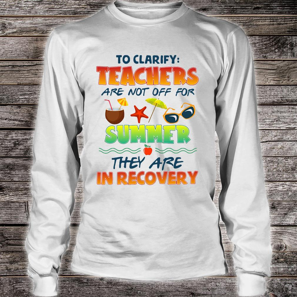 To clarify teachers are not off for summer they are in recovery shirt Long sleeved