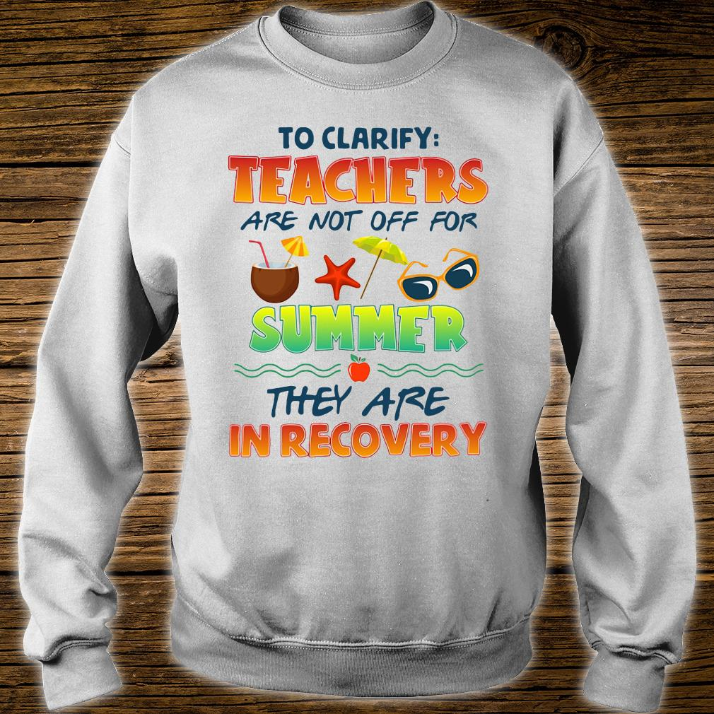 To clarify teachers are not off for summer they are in recovery shirt sweater