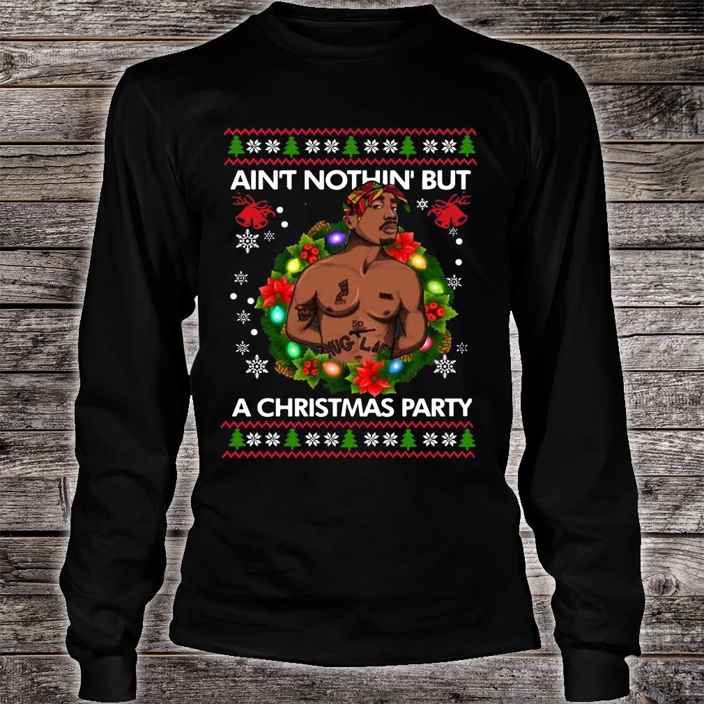 Tupac Shakur Ain't Nothin' But A Christmas Party shirt Long sleeved