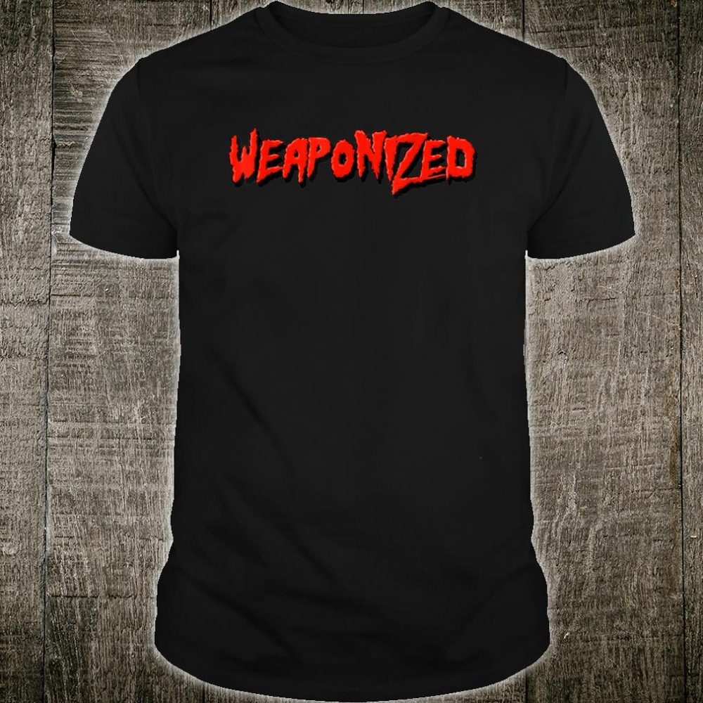 WEAPONIZED Shirt