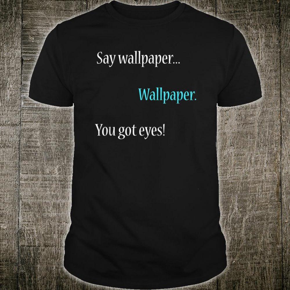 Wallpaper You Got Eyes Silly Gag Shirt