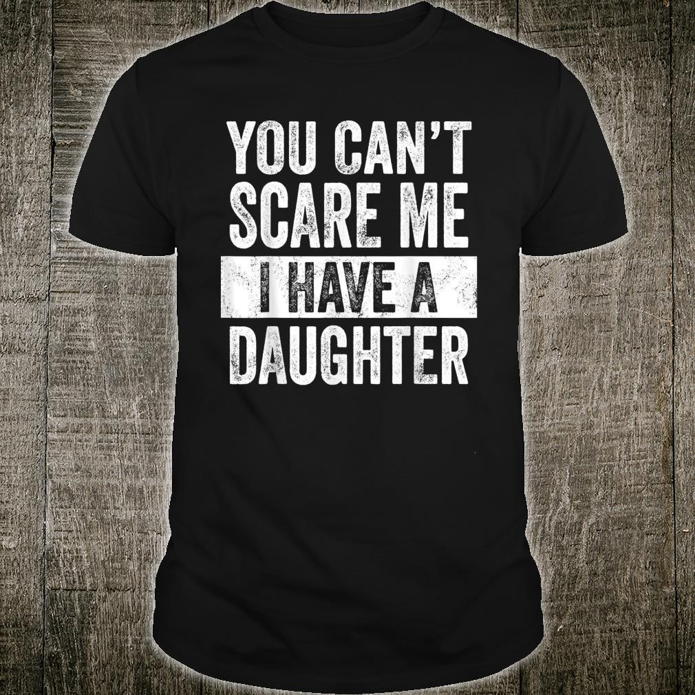 You Can't Scare Me I Have A Daughter Dad Shirt