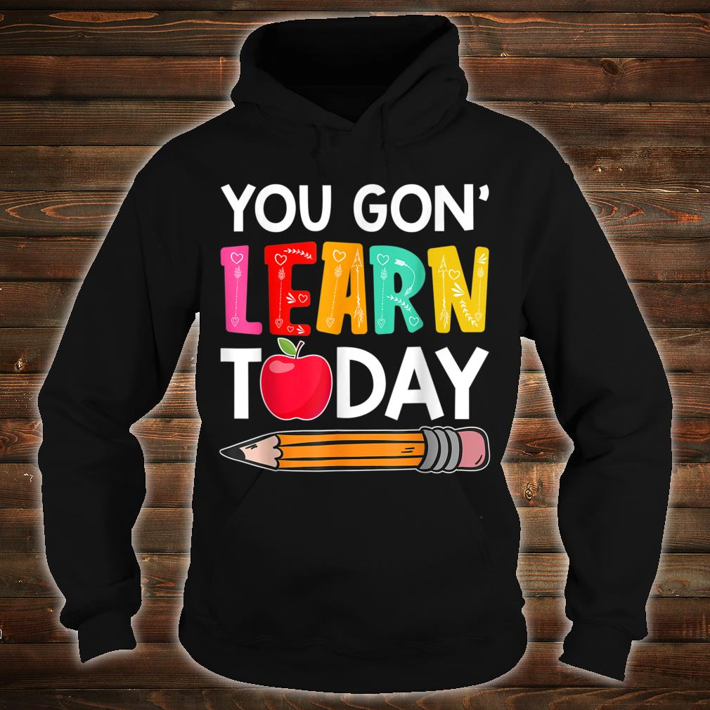 You Gon' Learn Today Shirt hoodie