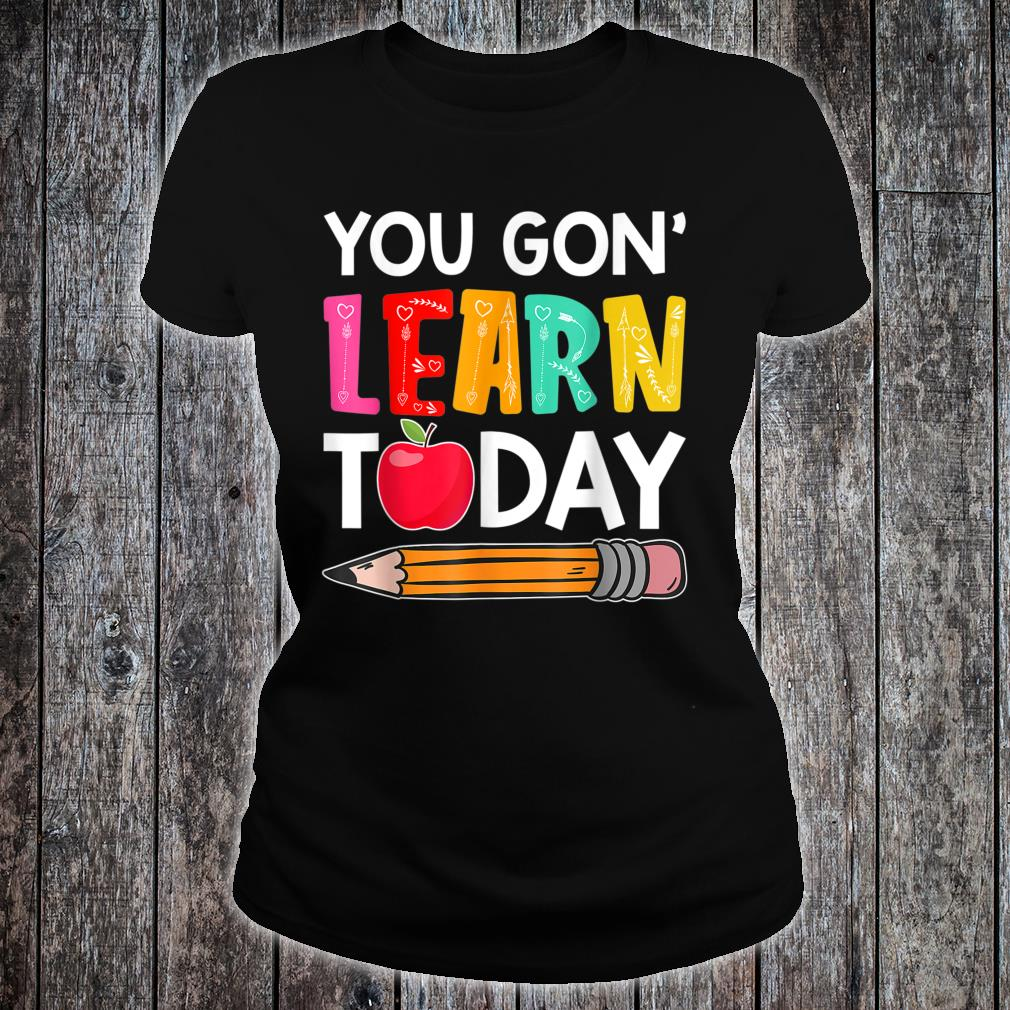 You Gon' Learn Today Shirt ladies tee