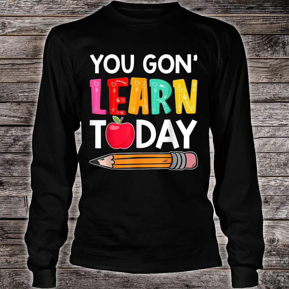 You Gon' Learn Today Shirt long sleeved