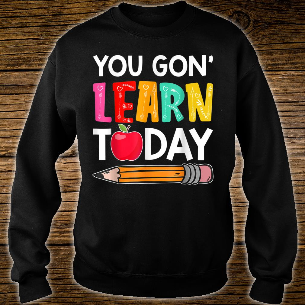 You Gon' Learn Today Shirt sweater