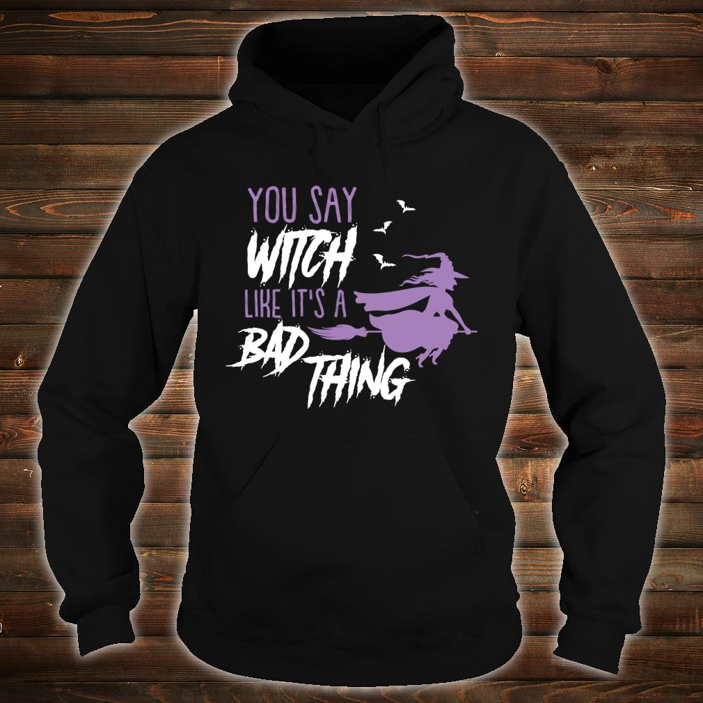 You say Witch Like It's a Bad Thing Happy Halloween Long Sleeve T-Shirt hoodie