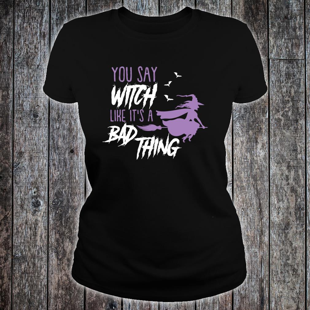 You say Witch Like It's a Bad Thing Happy Halloween Long Sleeve T-Shirt ladies tee