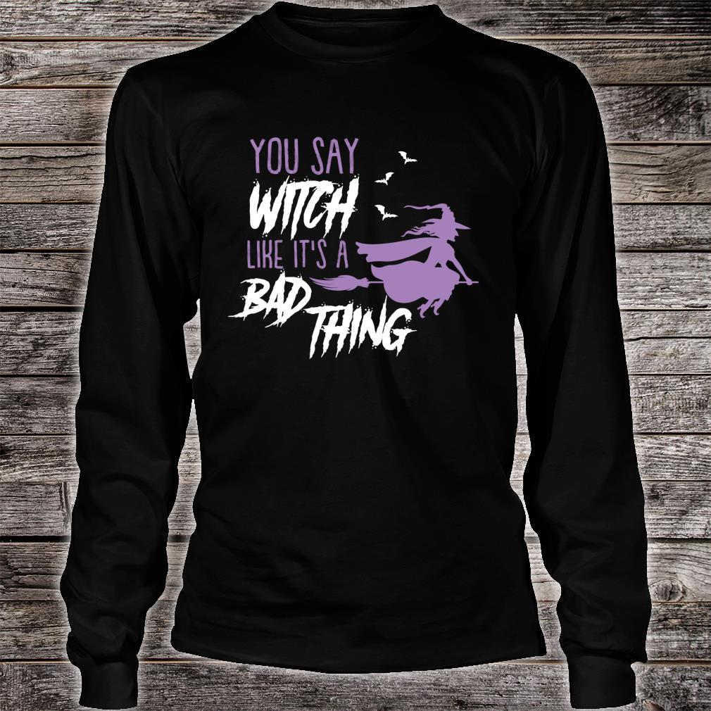 You say Witch Like It's a Bad Thing Happy Halloween Long Sleeve T-Shirt long sleeved