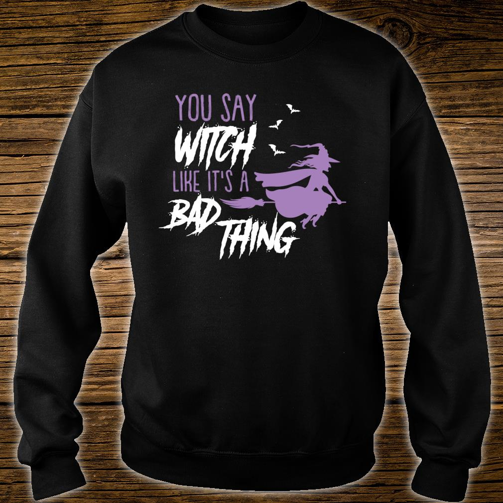 You say Witch Like It's a Bad Thing Happy Halloween Long Sleeve T-Shirt sweater